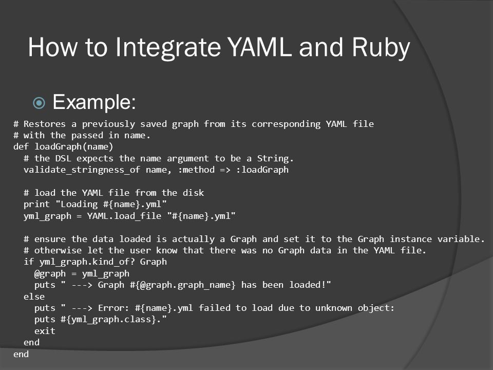 How to Integrate YAML and Ruby  Example: # Restores a previously saved graph from its corresponding YAML file # with the passed in name.