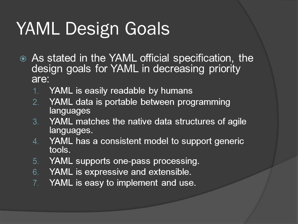YAML Design Goals  As stated in the YAML official specification, the design goals for YAML in decreasing priority are: 1.