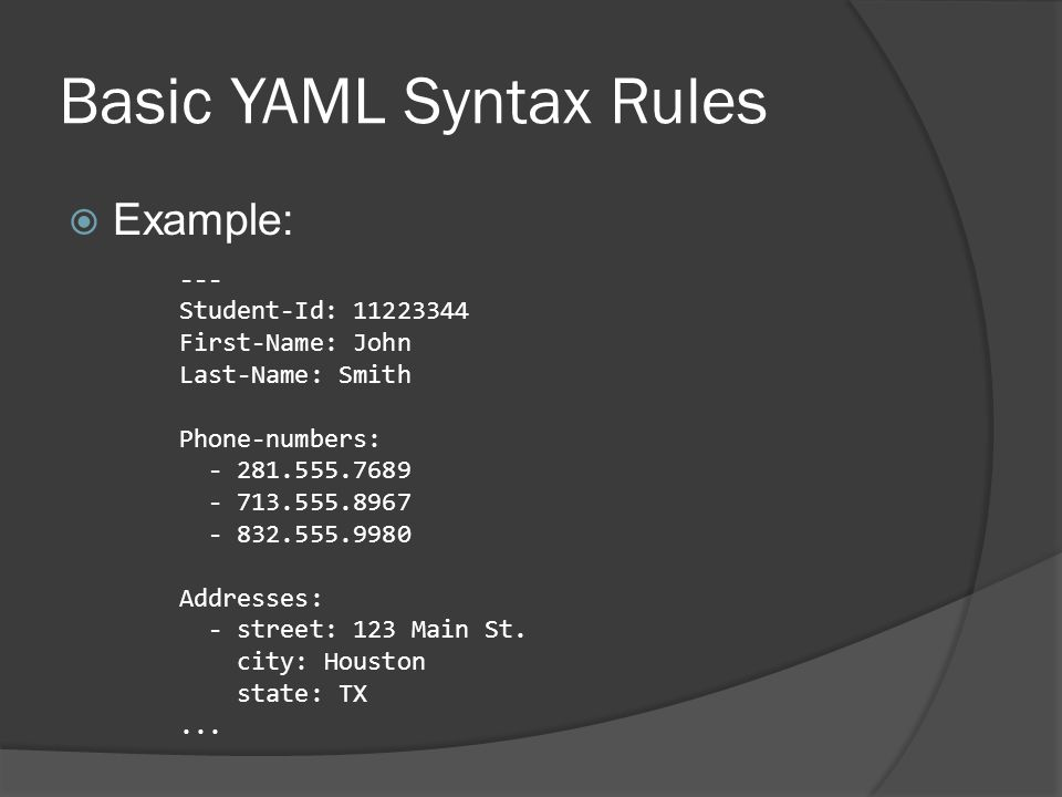Advanced YAML Syntax  There is more advanced syntaxes that exist that allow YAML to represent Relational trees ○ *, <<, and & are used for node reference, array merges, and anchoring respectively User defined data types  These are beyond the scope of this introductory tutorial.