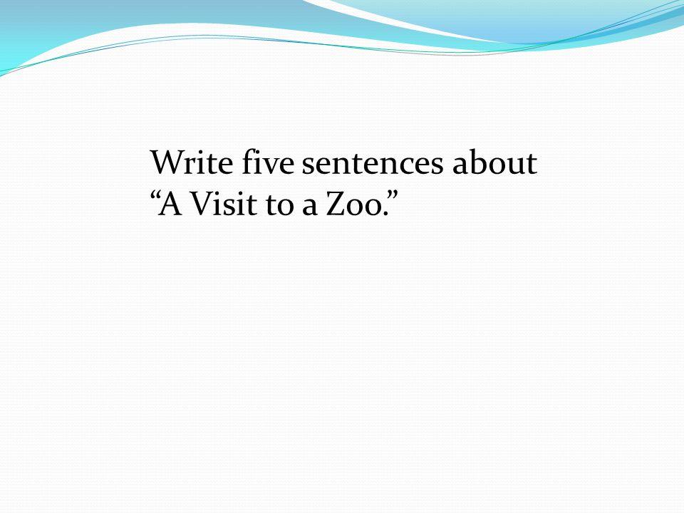 "Write five sentences about ""A Visit to a Zoo."""