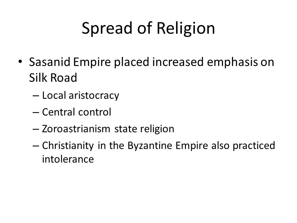 Spread of Religion Sasanid Empire placed increased emphasis on Silk Road – Local aristocracy – Central control – Zoroastrianism state religion – Christianity in the Byzantine Empire also practiced intolerance