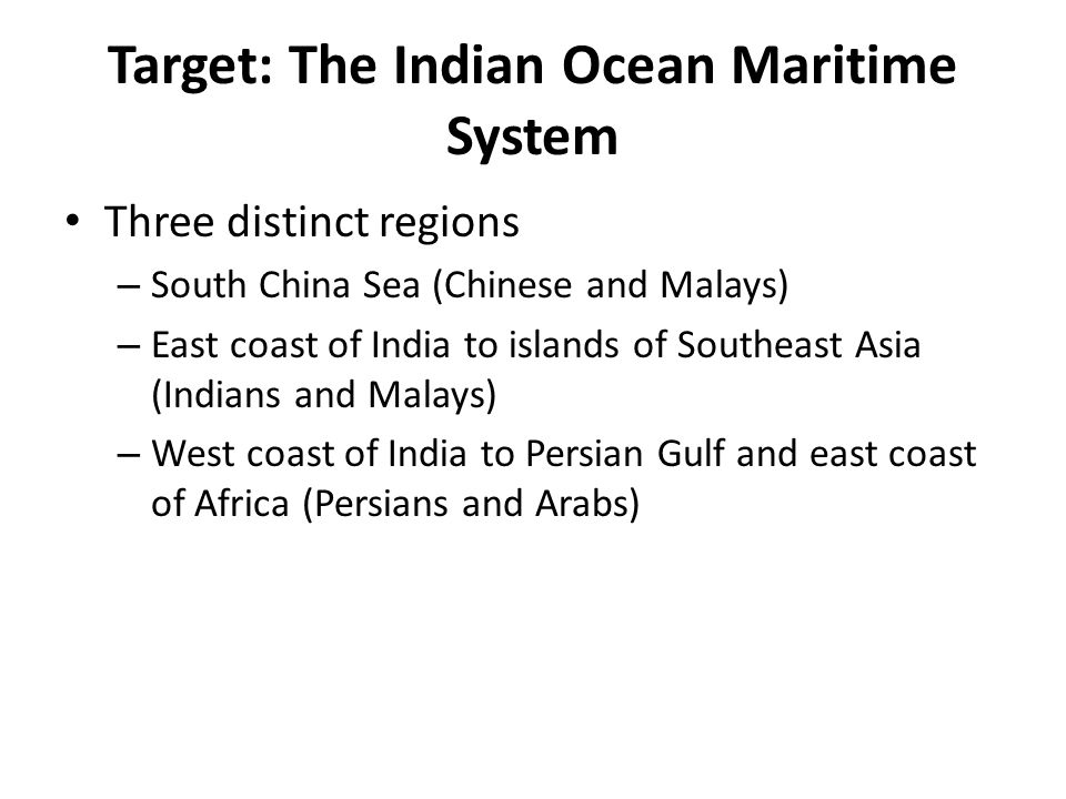 Target: The Indian Ocean Maritime System Three distinct regions – South China Sea (Chinese and Malays) – East coast of India to islands of Southeast Asia (Indians and Malays) – West coast of India to Persian Gulf and east coast of Africa (Persians and Arabs)