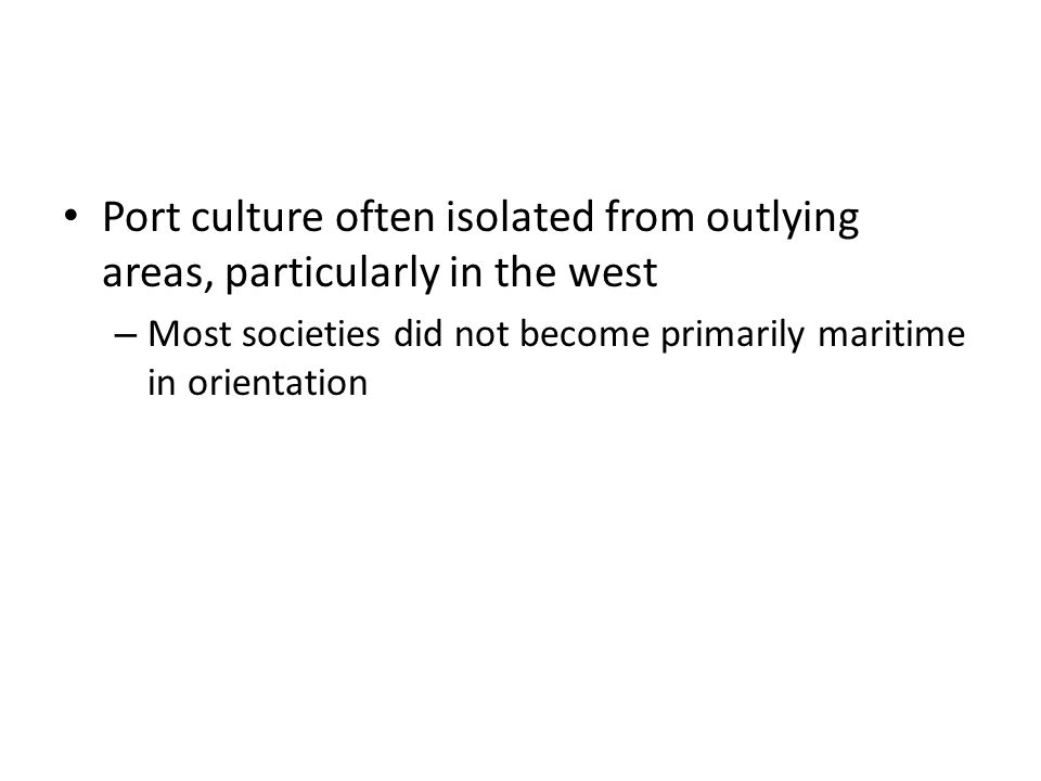 Port culture often isolated from outlying areas, particularly in the west – Most societies did not become primarily maritime in orientation