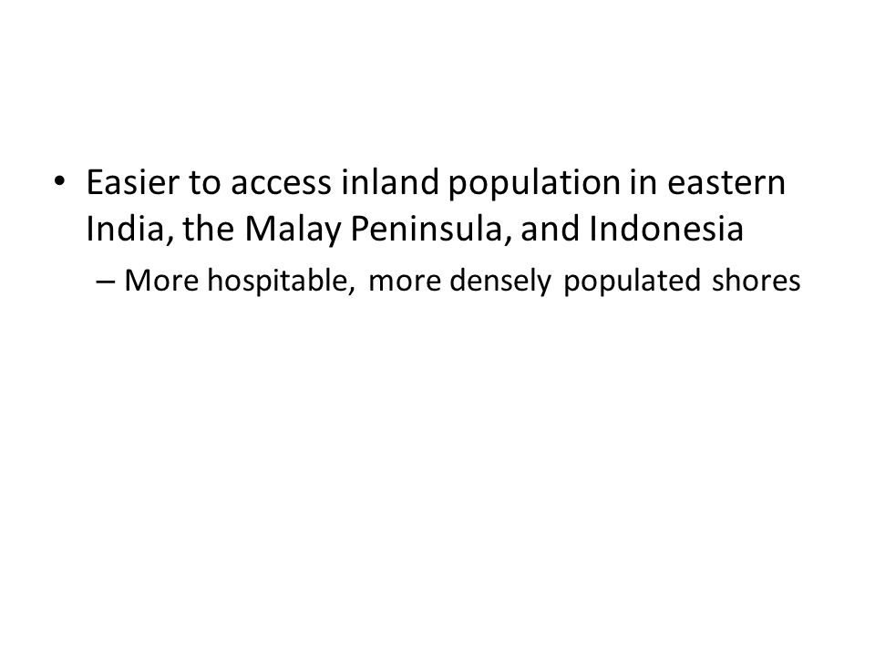 Easier to access inland population in eastern India, the Malay Peninsula, and Indonesia – More hospitable, more densely populated shores