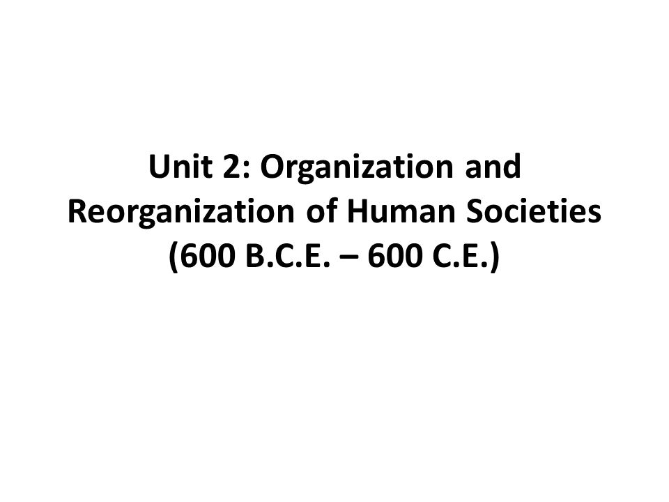 Unit 2: Organization and Reorganization of Human Societies (600 B.C.E. – 600 C.E.)