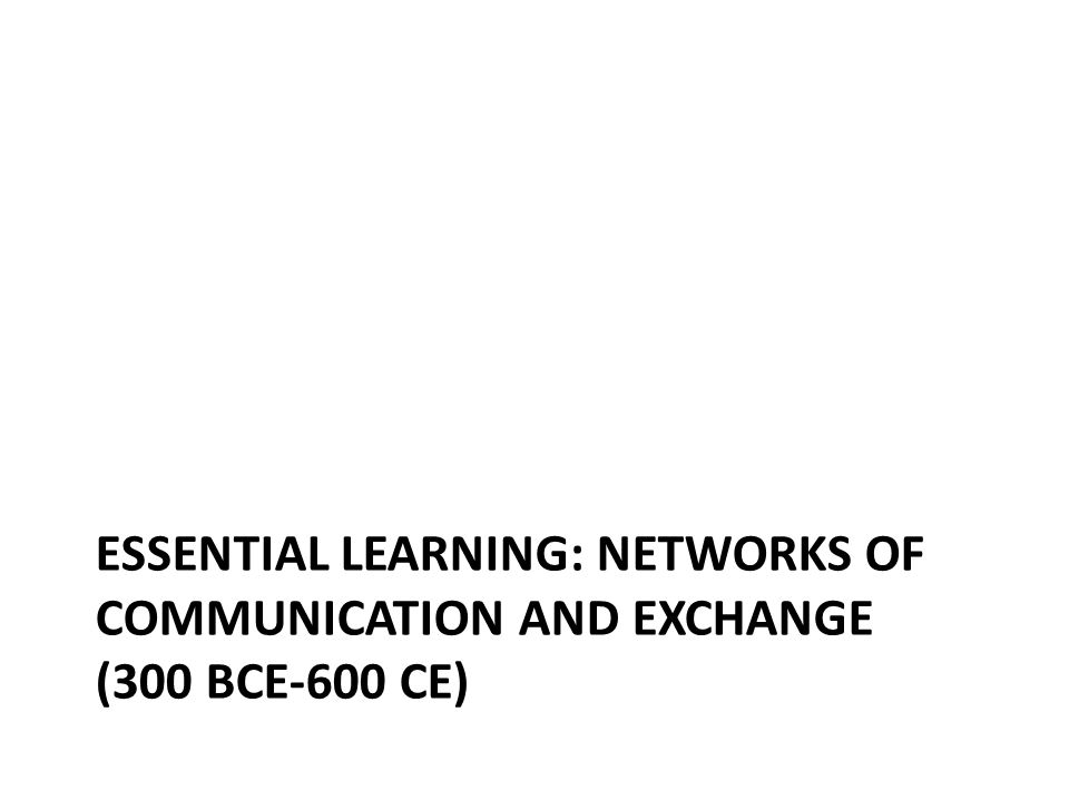 ESSENTIAL LEARNING: NETWORKS OF COMMUNICATION AND EXCHANGE (300 BCE-600 CE)
