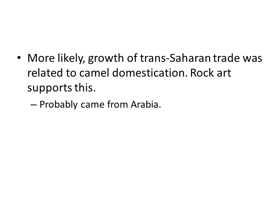More likely, growth of trans-Saharan trade was related to camel domestication.