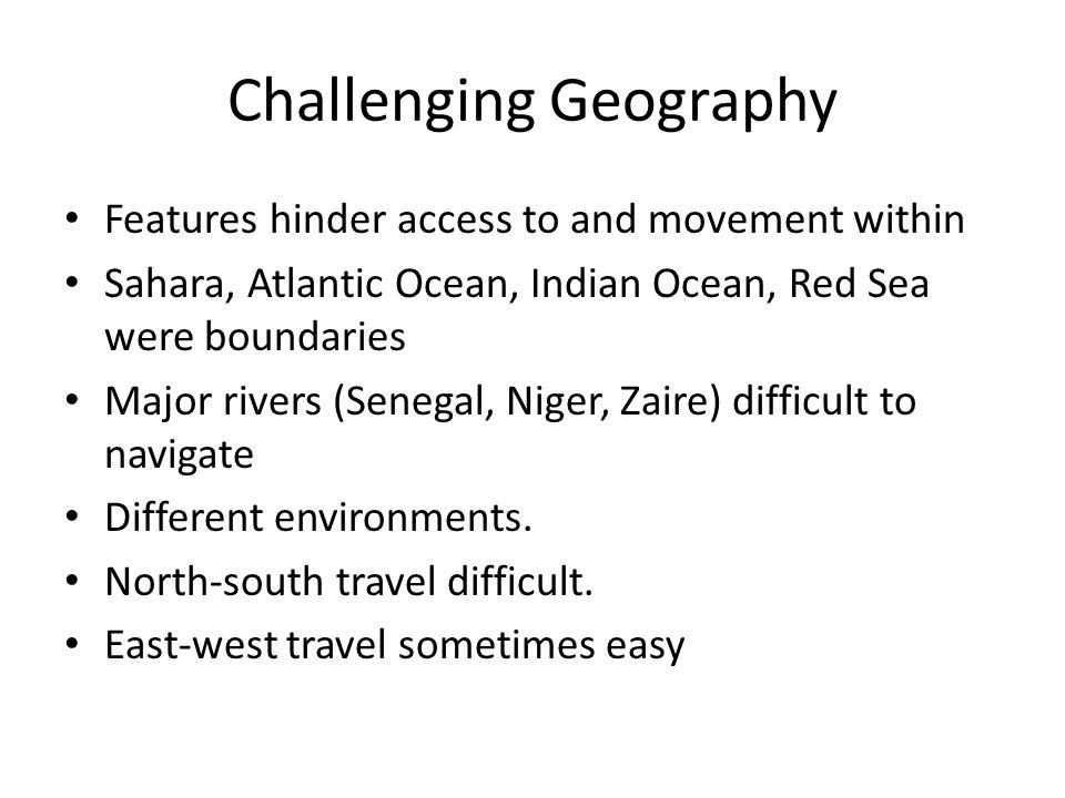 Challenging Geography Features hinder access to and movement within Sahara, Atlantic Ocean, Indian Ocean, Red Sea were boundaries Major rivers (Senegal, Niger, Zaire) difficult to navigate Different environments.