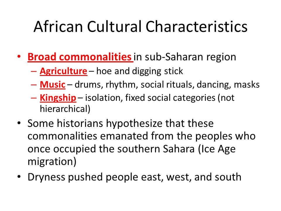 African Cultural Characteristics Broad commonalities in sub-Saharan region – Agriculture – hoe and digging stick – Music – drums, rhythm, social rituals, dancing, masks – Kingship – isolation, fixed social categories (not hierarchical) Some historians hypothesize that these commonalities emanated from the peoples who once occupied the southern Sahara (Ice Age migration) Dryness pushed people east, west, and south