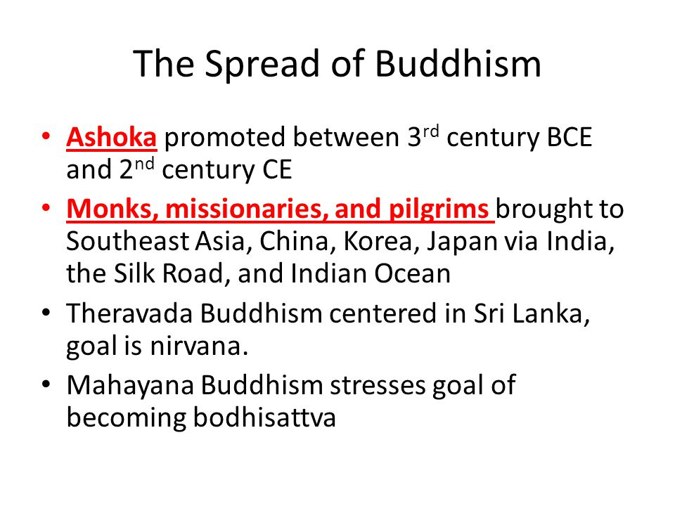 The Spread of Buddhism Ashoka promoted between 3 rd century BCE and 2 nd century CE Monks, missionaries, and pilgrims brought to Southeast Asia, China, Korea, Japan via India, the Silk Road, and Indian Ocean Theravada Buddhism centered in Sri Lanka, goal is nirvana.