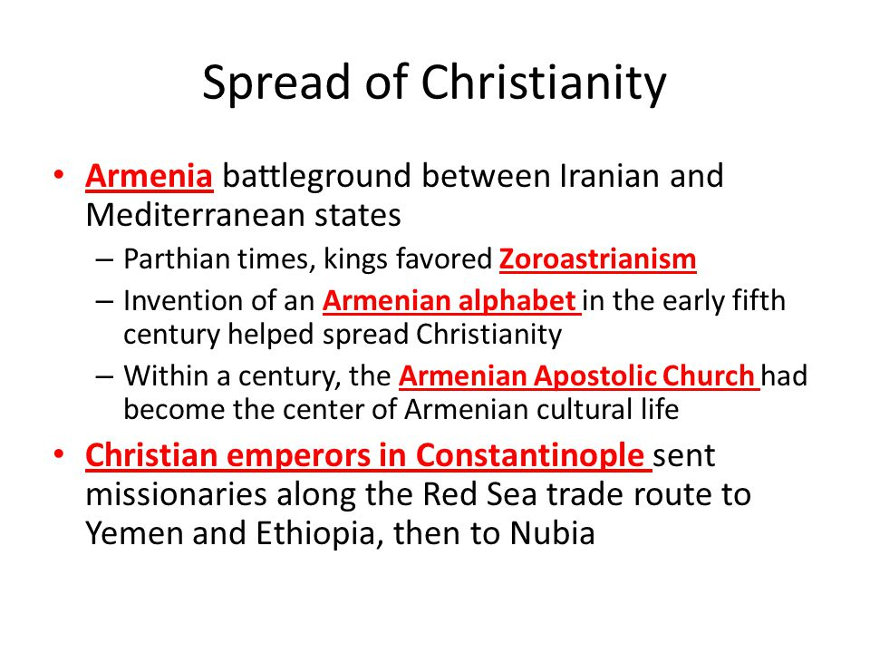 Spread of Christianity Armenia battleground between Iranian and Mediterranean states – Parthian times, kings favored Zoroastrianism – Invention of an Armenian alphabet in the early fifth century helped spread Christianity – Within a century, the Armenian Apostolic Church had become the center of Armenian cultural life Christian emperors in Constantinople sent missionaries along the Red Sea trade route to Yemen and Ethiopia, then to Nubia