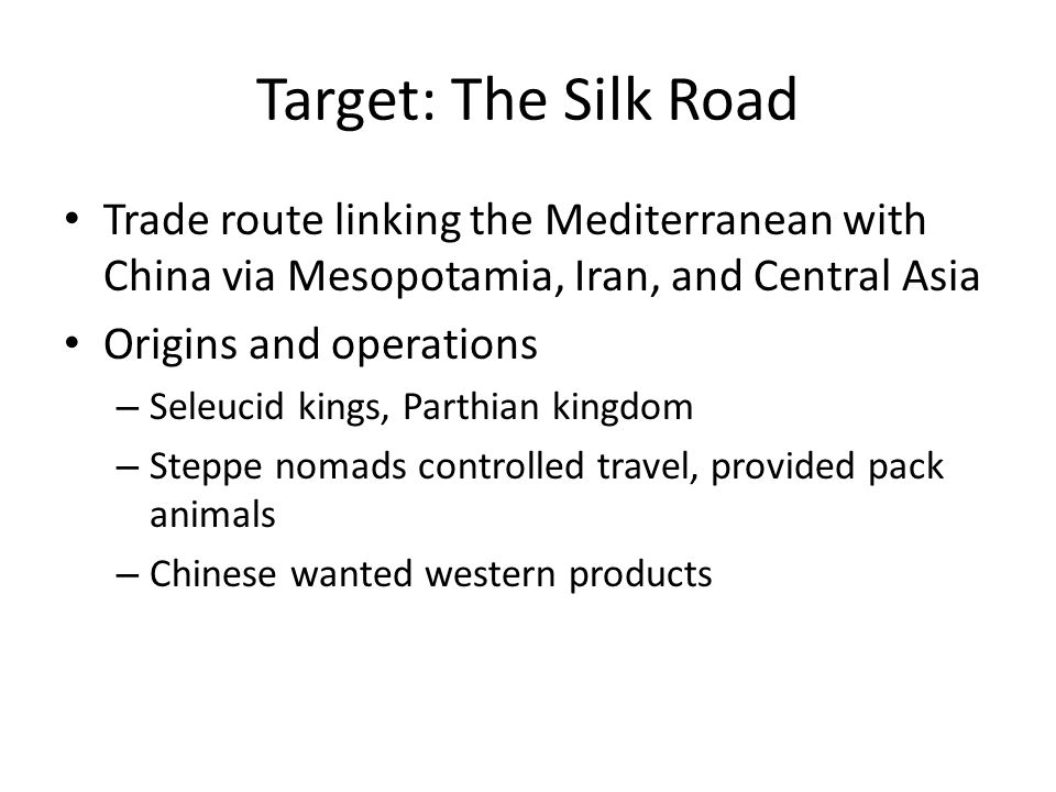 Target: The Silk Road Trade route linking the Mediterranean with China via Mesopotamia, Iran, and Central Asia Origins and operations – Seleucid kings, Parthian kingdom – Steppe nomads controlled travel, provided pack animals – Chinese wanted western products