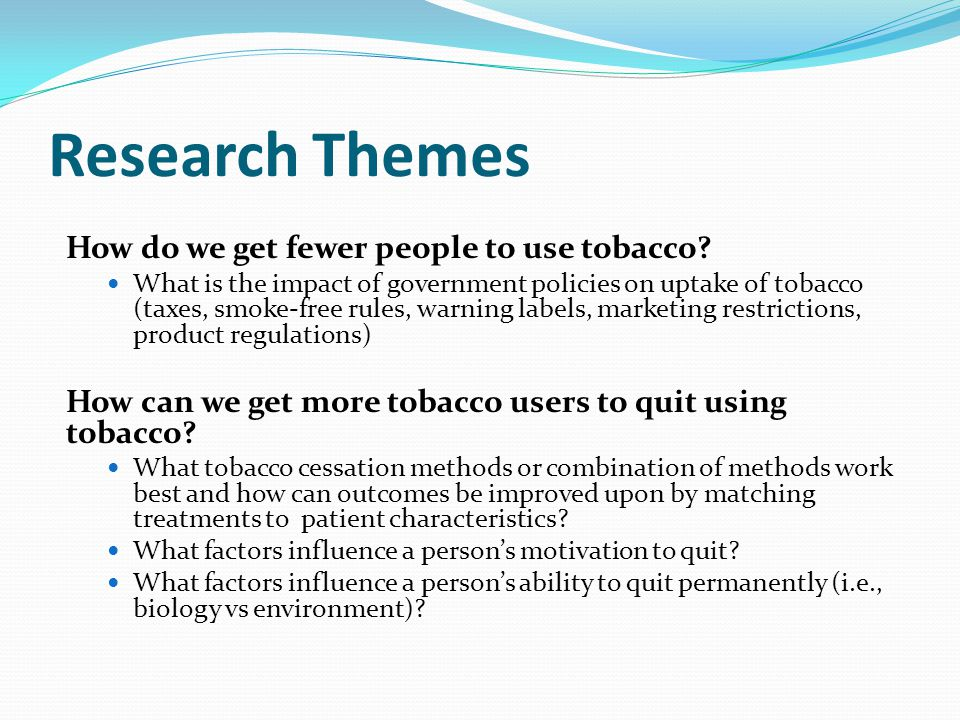 Research Themes How do we get fewer people to use tobacco.