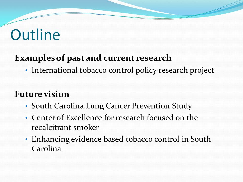 Outline Examples of past and current research International tobacco control policy research project Future vision South Carolina Lung Cancer Prevention Study Center of Excellence for research focused on the recalcitrant smoker Enhancing evidence based tobacco control in South Carolina