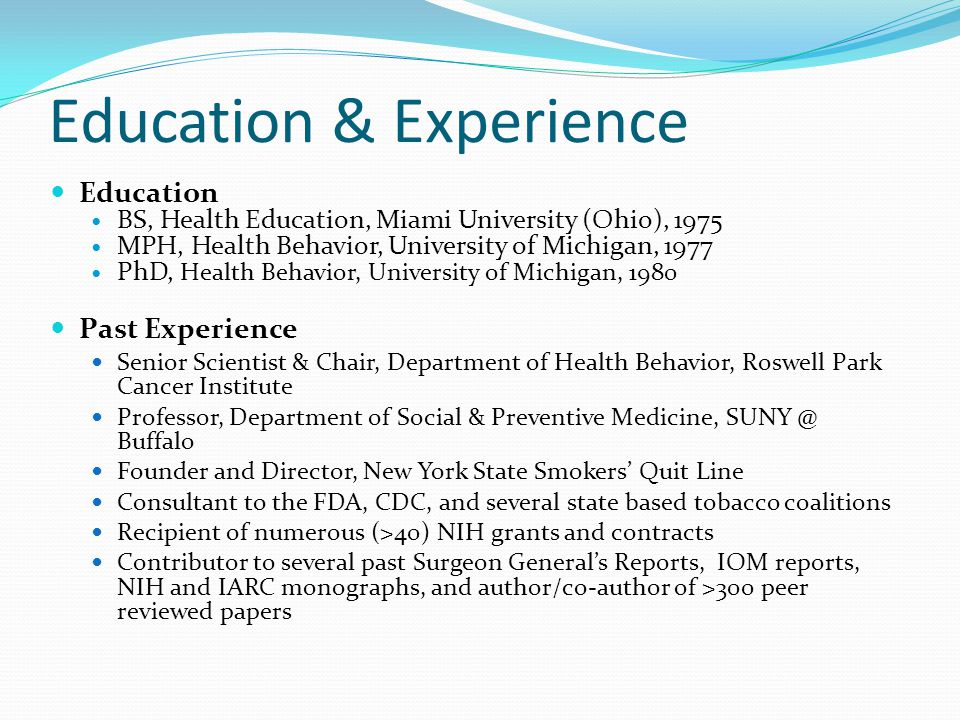 Education & Experience Education BS, Health Education, Miami University (Ohio), 1975 MPH, Health Behavior, University of Michigan, 1977 PhD, Health Behavior, University of Michigan, 1980 Past Experience Senior Scientist & Chair, Department of Health Behavior, Roswell Park Cancer Institute Professor, Department of Social & Preventive Medicine, SUNY @ Buffalo Founder and Director, New York State Smokers' Quit Line Consultant to the FDA, CDC, and several state based tobacco coalitions Recipient of numerous (>40) NIH grants and contracts Contributor to several past Surgeon General's Reports, IOM reports, NIH and IARC monographs, and author/co-author of >300 peer reviewed papers