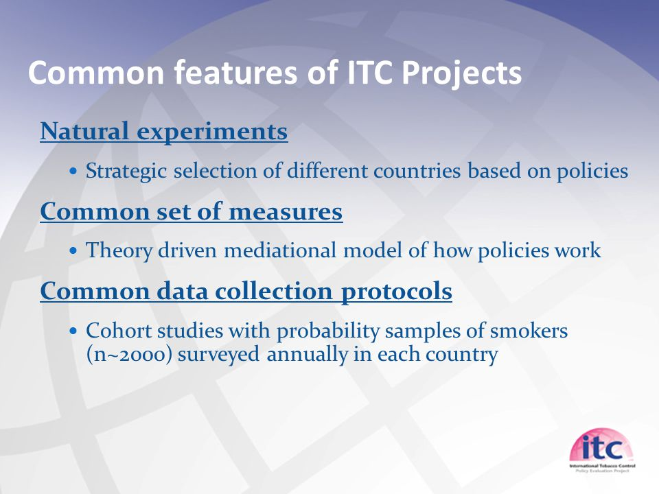 Common features of ITC Projects Natural experiments Strategic selection of different countries based on policies Common set of measures Theory driven mediational model of how policies work Common data collection protocols Cohort studies with probability samples of smokers (n~2000) surveyed annually in each country