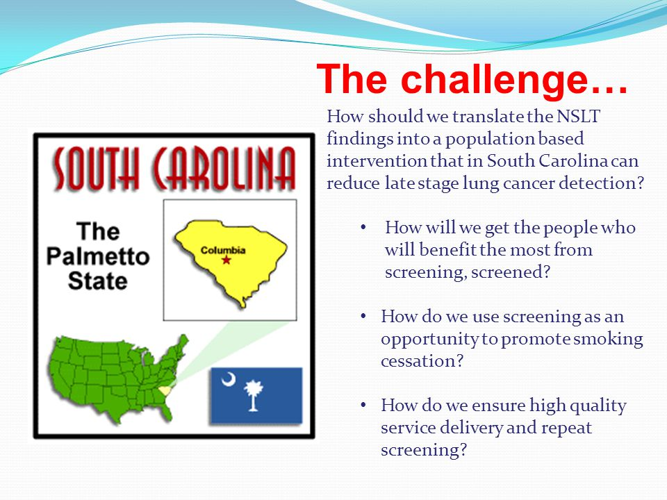 The challenge… How should we translate the NSLT findings into a population based intervention that in South Carolina can reduce late stage lung cancer detection.