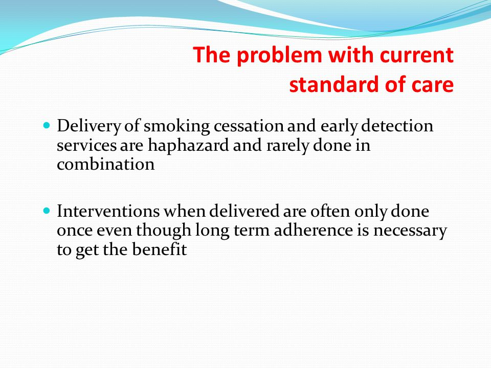 The problem with current standard of care Delivery of smoking cessation and early detection services are haphazard and rarely done in combination Interventions when delivered are often only done once even though long term adherence is necessary to get the benefit
