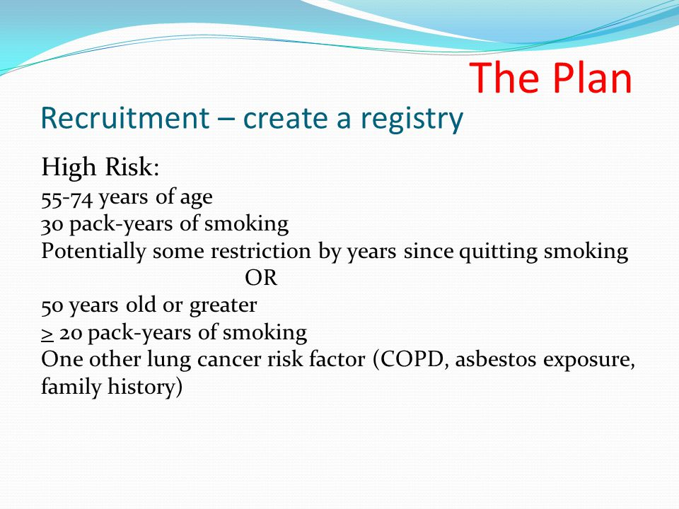 Recruitment – create a registry High Risk: 55-74 years of age 30 pack-years of smoking Potentially some restriction by years since quitting smoking OR 50 years old or greater > 20 pack-years of smoking One other lung cancer risk factor (COPD, asbestos exposure, family history) The Plan