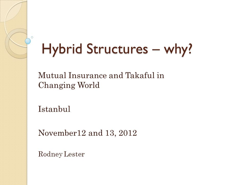 Hybrid Structures – why? Mutual Insurance and Takaful in Changing World Istanbul November12 and 13, 2012 Rodney Lester