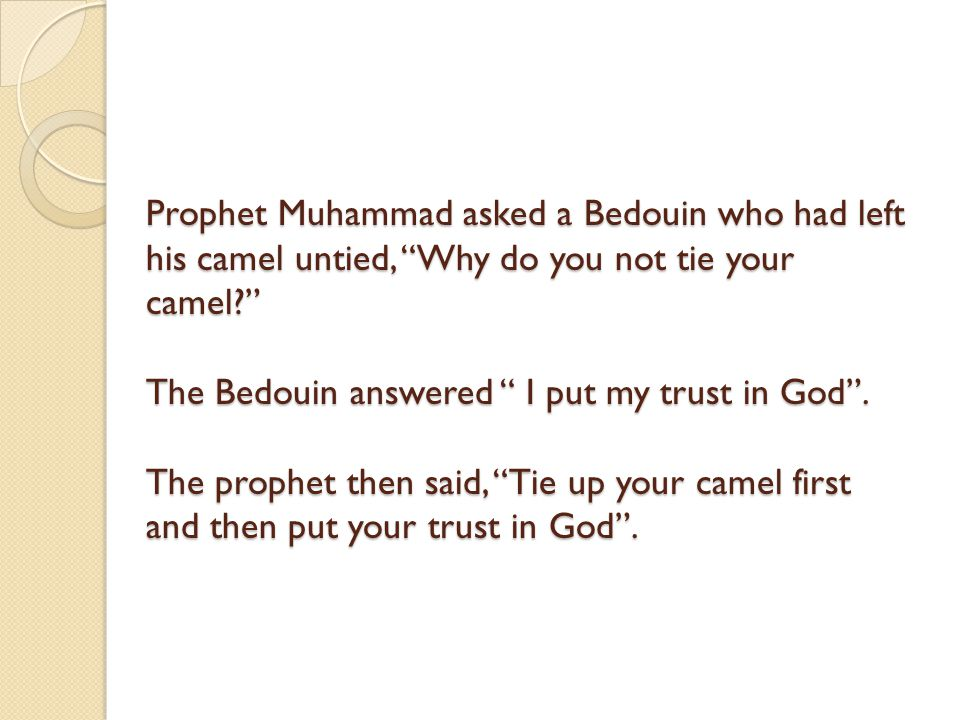 Prophet Muhammad asked a Bedouin who had left his camel untied, Why do you not tie your camel The Bedouin answered I put my trust in God .