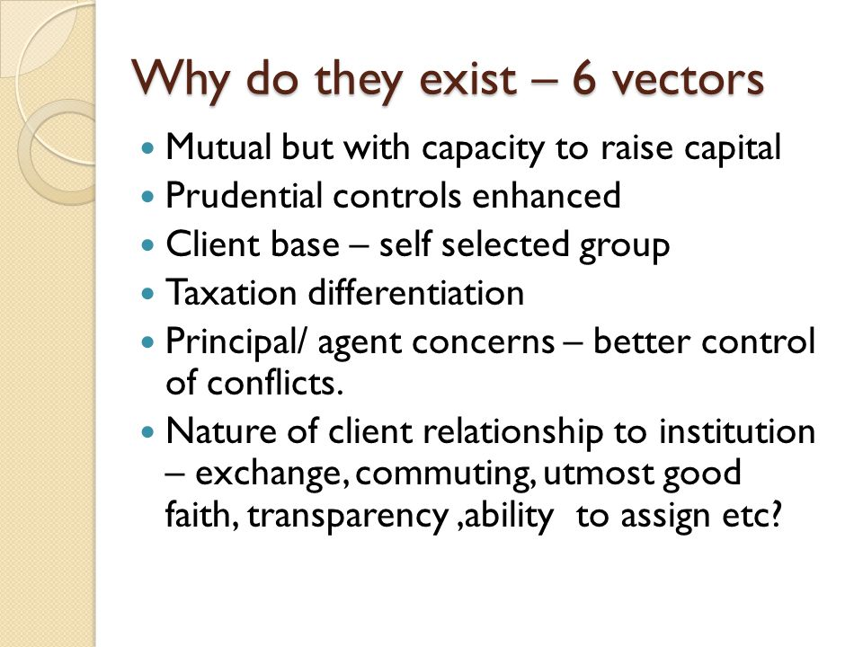 Why do they exist – 6 vectors Mutual but with capacity to raise capital Prudential controls enhanced Client base – self selected group Taxation differ