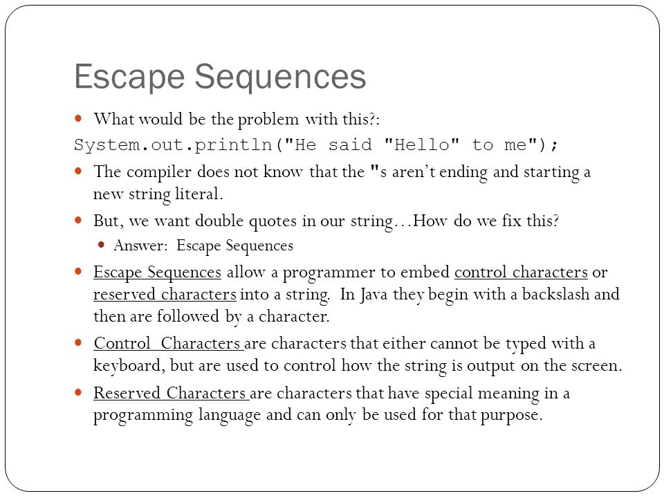 Escape Sequences What would be the problem with this : System.out.println( He said Hello to me ); The compiler does not know that the s aren't ending and starting a new string literal.