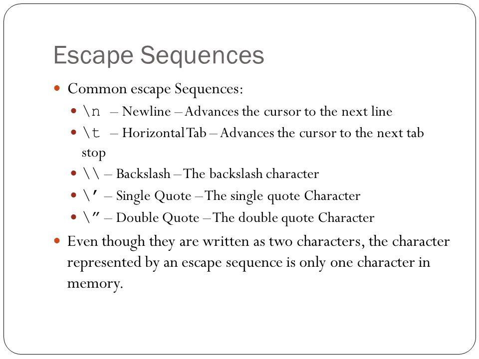 Escape Sequences Common escape Sequences: \n – Newline – Advances the cursor to the next line \t – Horizontal Tab – Advances the cursor to the next ta