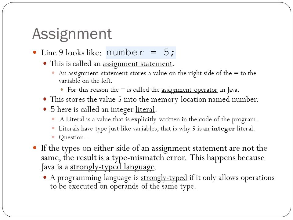 Assignment Line 9 looks like: number = 5; This is called an assignment statement. An assignment statement stores a value on the right side of the = to