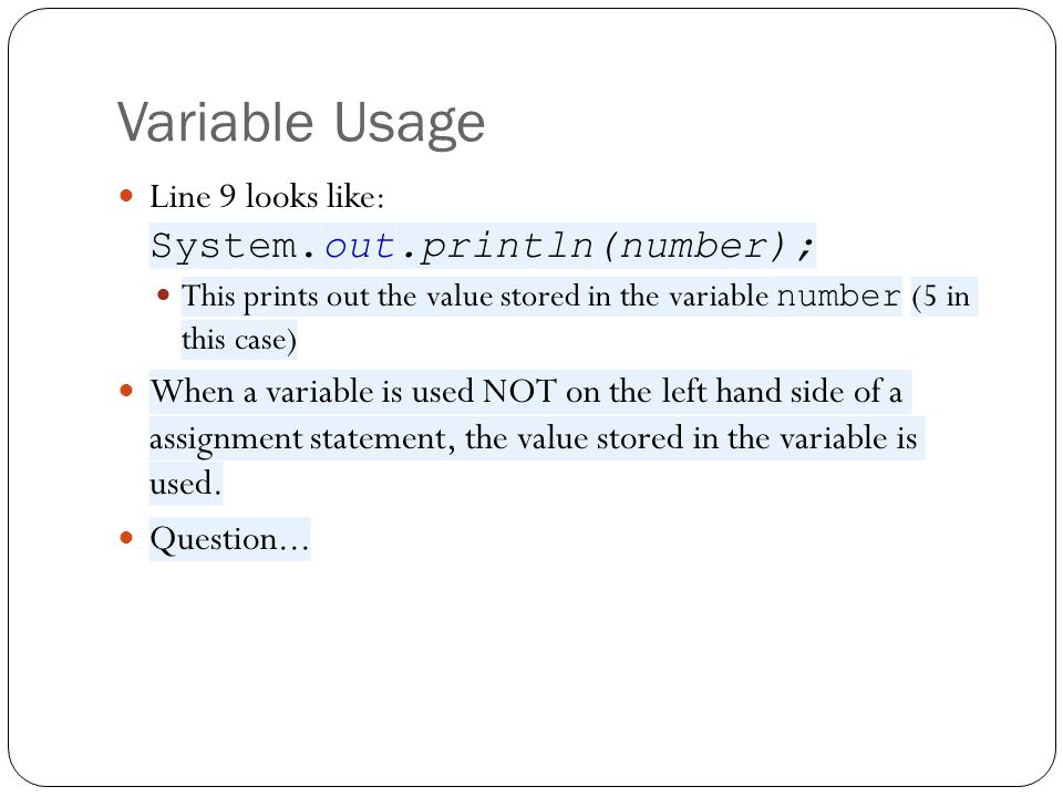 Variable Usage Line 9 looks like: System.out.println(number); This prints out the value stored in the variable number (5 in this case) When a variable is used NOT on the left hand side of a assignment statement, the value stored in the variable is used.