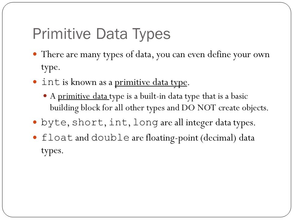 Primitive Data Types There are many types of data, you can even define your own type. int is known as a primitive data type. A primitive data type is