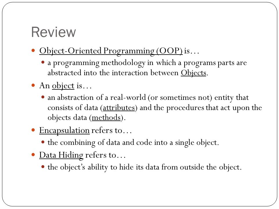 Review Object-Oriented Programming (OOP) is… a programming methodology in which a programs parts are abstracted into the interaction between Objects.