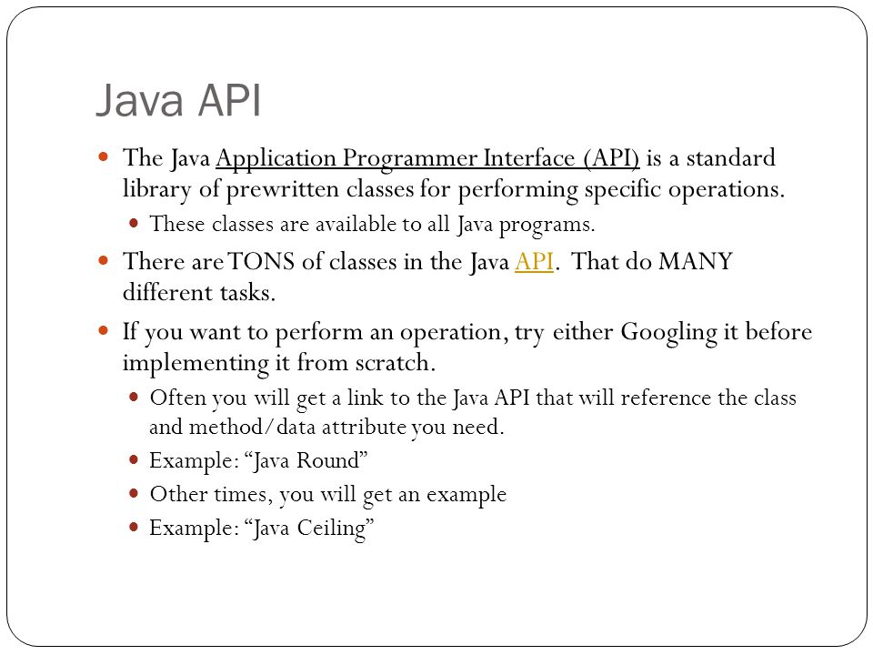 Java API The Java Application Programmer Interface (API) is a standard library of prewritten classes for performing specific operations. These classes