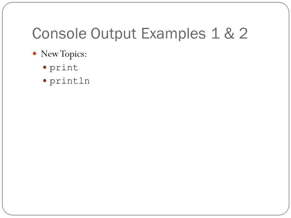 Console Output Examples 1 & 2 New Topics: print println