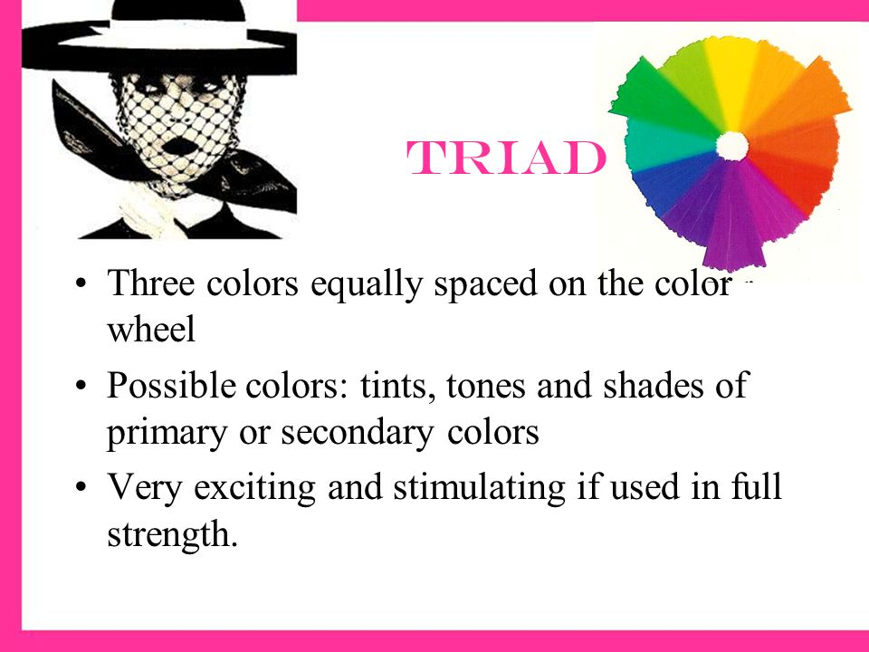 Triad Three colors equally spaced on the color wheel Possible colors: tints, tones and shades of primary or secondary colors Very exciting and stimulating if used in full strength.