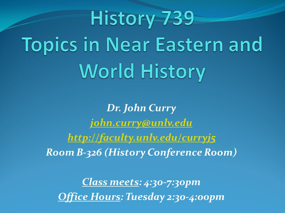 Dr. John Curry john.curry@unlv.edu http://faculty.unlv.edu/curryj5 Room B-326 (History Conference Room) Class meets: 4:30-7:30pm Office Hours: Tuesday
