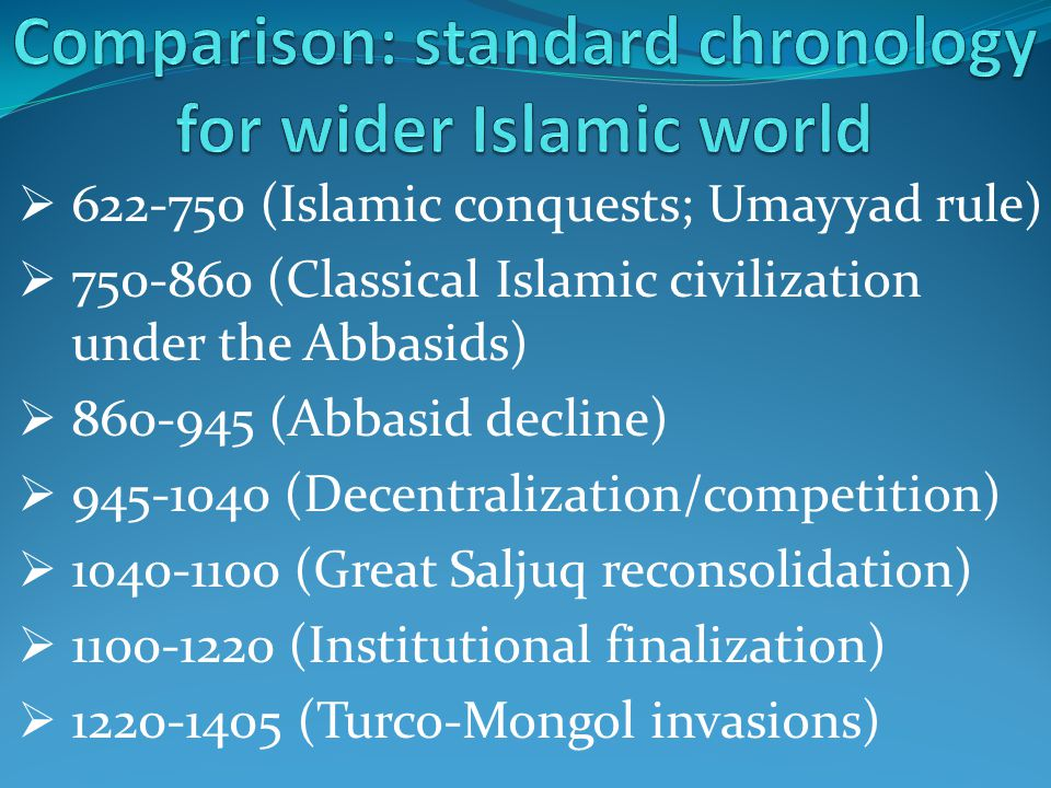  622-750 (Islamic conquests; Umayyad rule)  750-860 (Classical Islamic civilization under the Abbasids)  860-945 (Abbasid decline)  945-1040 (Decentralization/competition)  1040-1100 (Great Saljuq reconsolidation)  1100-1220 (Institutional finalization)  1220-1405 (Turco-Mongol invasions)