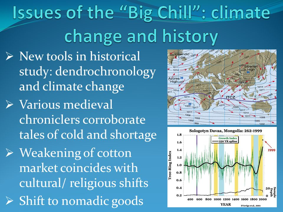  New tools in historical study: dendrochronology and climate change  Various medieval chroniclers corroborate tales of cold and shortage  Weakening of cotton market coincides with cultural/ religious shifts  Shift to nomadic goods