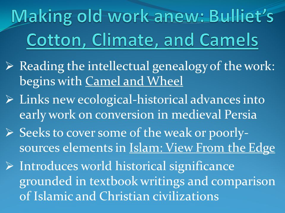  Reading the intellectual genealogy of the work: begins with Camel and Wheel  Links new ecological-historical advances into early work on conversion in medieval Persia  Seeks to cover some of the weak or poorly- sources elements in Islam: View From the Edge  Introduces world historical significance grounded in textbook writings and comparison of Islamic and Christian civilizations
