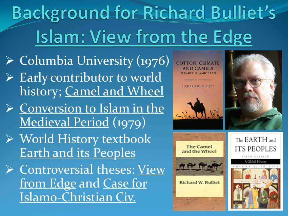  Columbia University (1976)  Early contributor to world history; Camel and Wheel  Conversion to Islam in the Medieval Period (1979)  World History textbook Earth and its Peoples  Controversial theses: View from Edge and Case for Islamo-Christian Civ.