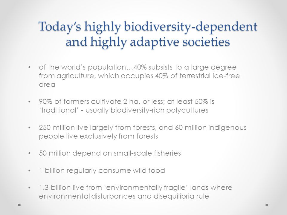 Today's highly biodiversity-dependent and highly adaptive societies of the world's population…40% subsists to a large degree from agriculture, which occupies 40% of terrestrial ice-free area 90% of farmers cultivate 2 ha.