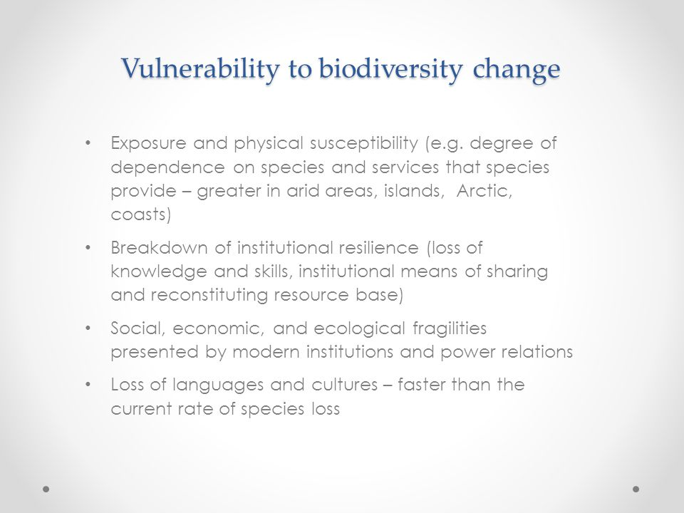 Vulnerability to biodiversity change Exposure and physical susceptibility (e.g. degree of dependence on species and services that species provide – gr