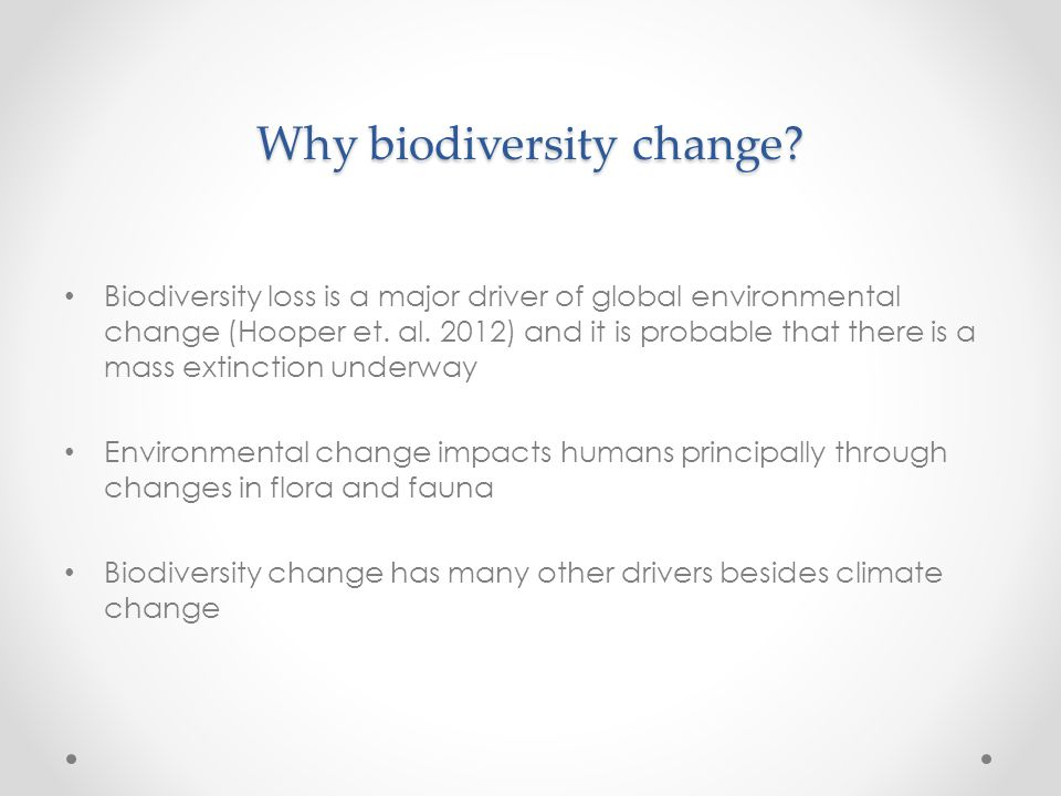 Why biodiversity change? Biodiversity loss is a major driver of global environmental change (Hooper et. al. 2012) and it is probable that there is a m