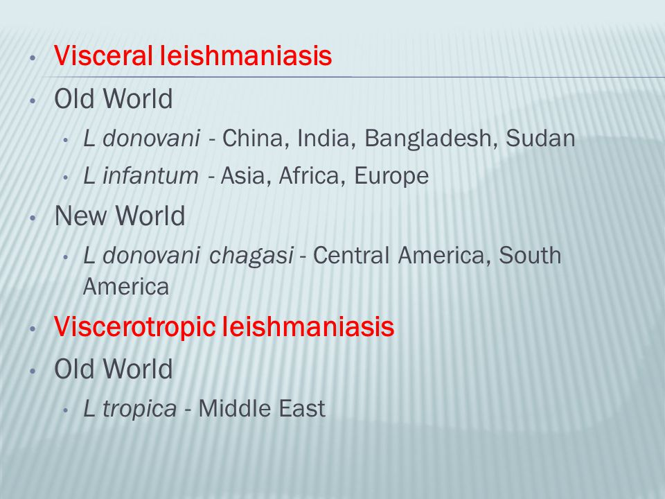 Visceral leishmaniasis Old World L donovani - China, India, Bangladesh, Sudan L infantum - Asia, Africa, Europe New World L donovani chagasi - Central
