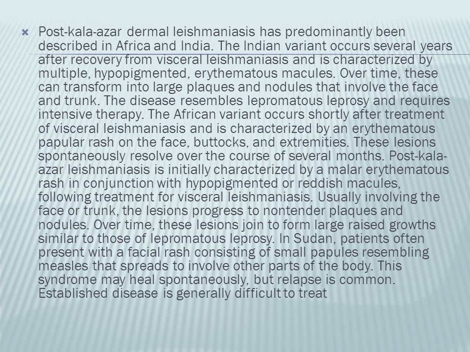  Post-kala-azar dermal leishmaniasis has predominantly been described in Africa and India. The Indian variant occurs several years after recovery fro