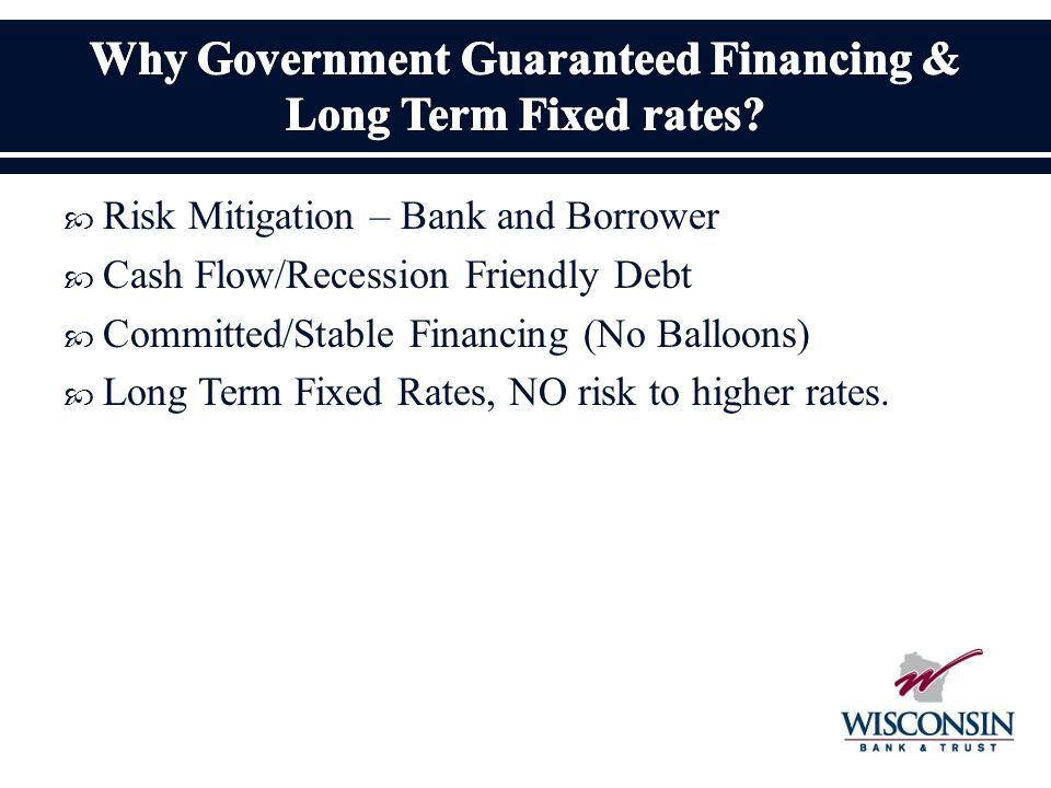  Risk Mitigation – Bank and Borrower  Cash Flow/Recession Friendly Debt  Committed/Stable Financing (No Balloons)  Long Term Fixed Rates, NO risk to higher rates.