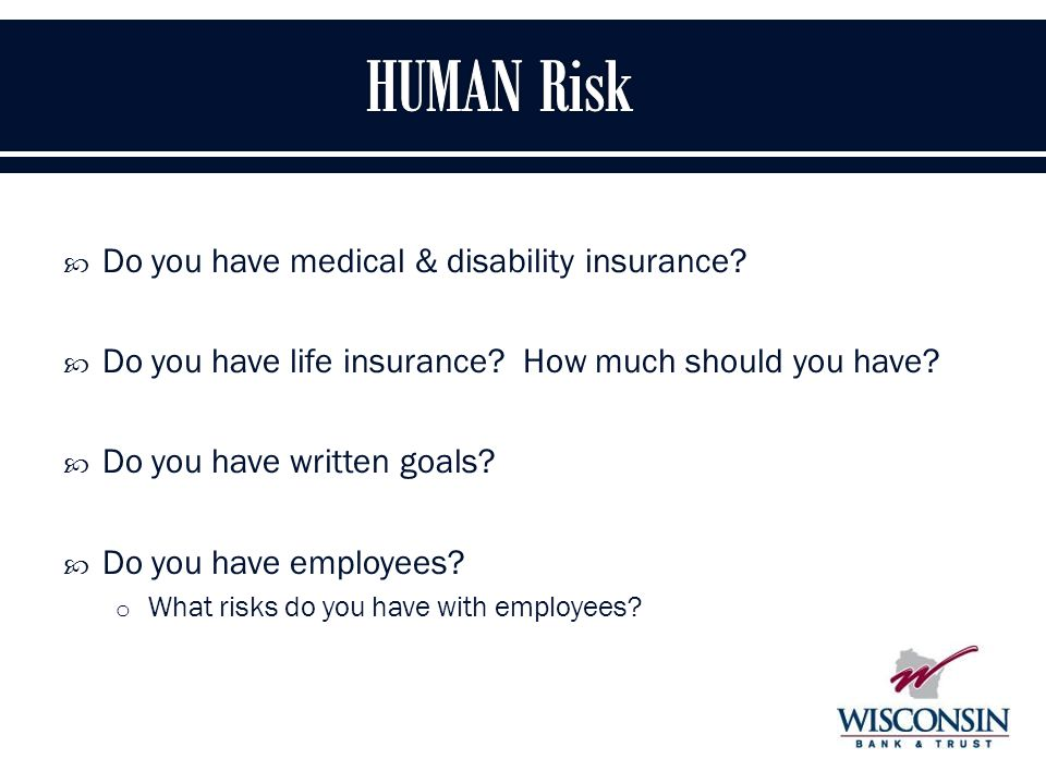  Do you have medical & disability insurance.  Do you have life insurance.