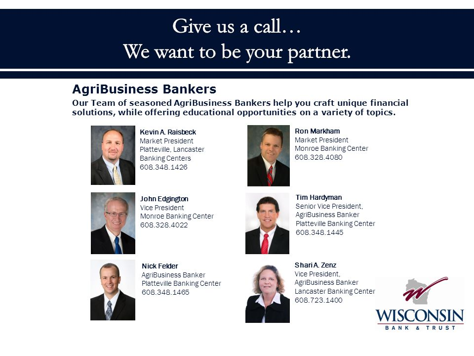 AgriBusiness Bankers Our Team of seasoned AgriBusiness Bankers help you craft unique financial solutions, while offering educational opportunities on a variety of topics.