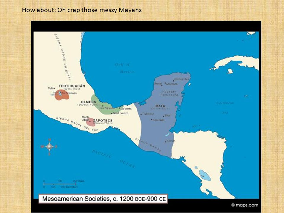 Mayan How about: Oh crap those messy Mayans
