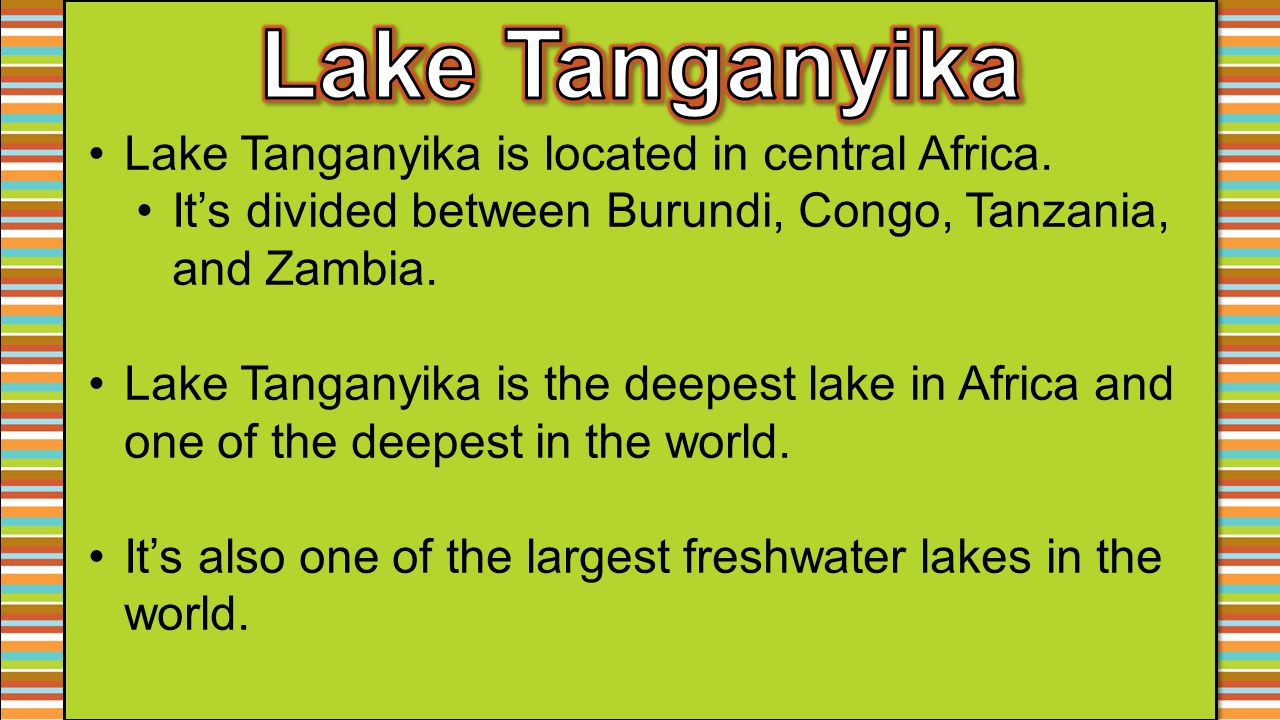Lake Tanganyika is located in central Africa. It's divided between Burundi, Congo, Tanzania, and Zambia. Lake Tanganyika is the deepest lake in Africa